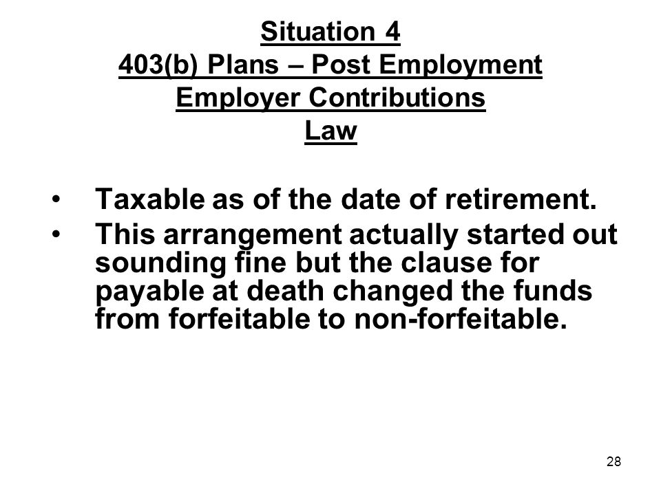 28 Situation 4 403(b) Plans – Post Employment Employer Contributions Law Taxable as of the date of retirement.
