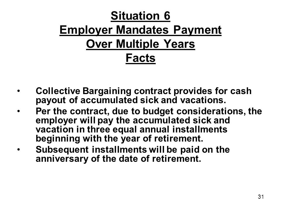 31 Situation 6 Employer Mandates Payment Over Multiple Years Facts Collective Bargaining contract provides for cash payout of accumulated sick and vacations.