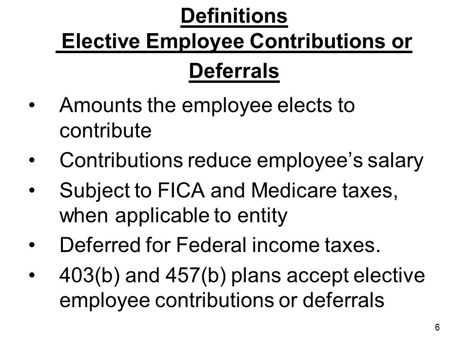 6 Definitions Elective Employee Contributions or Deferrals Amounts the employee elects to contribute Contributions reduce employee's salary Subject to FICA and Medicare taxes, when applicable to entity Deferred for Federal income taxes.
