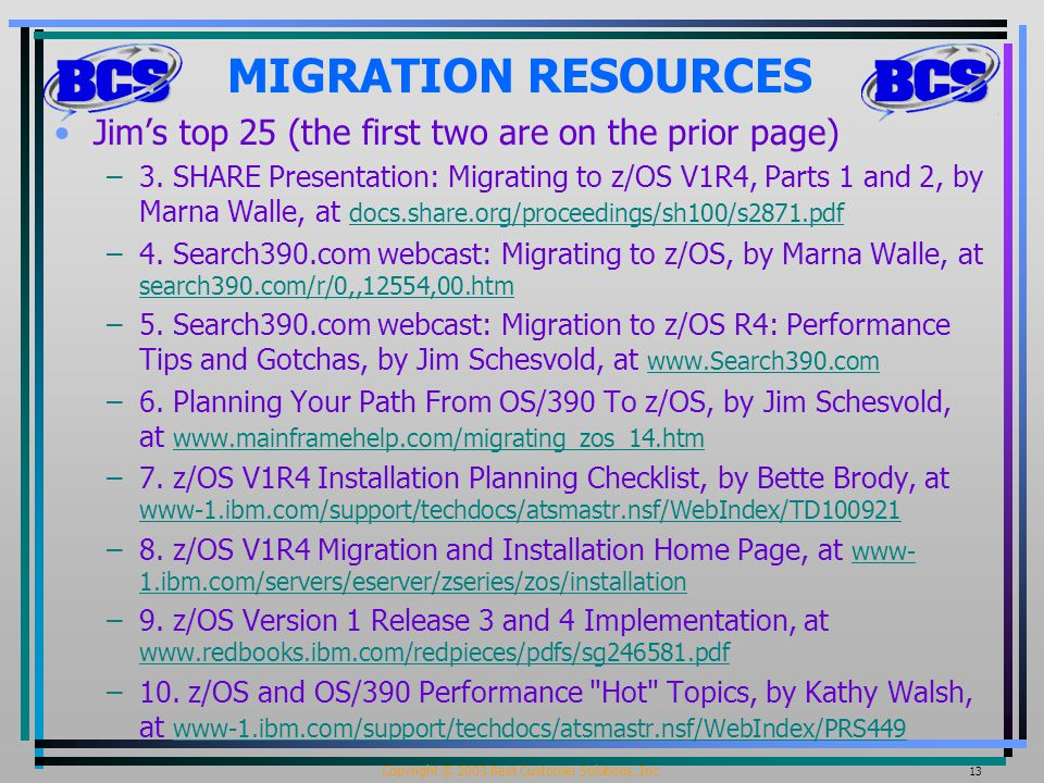 Copyright © 2003 Best Customer Solutions, Inc. 13 MIGRATION RESOURCES Jim's top 25 (the first two are on the prior page) –3. SHARE Presentation: Migra