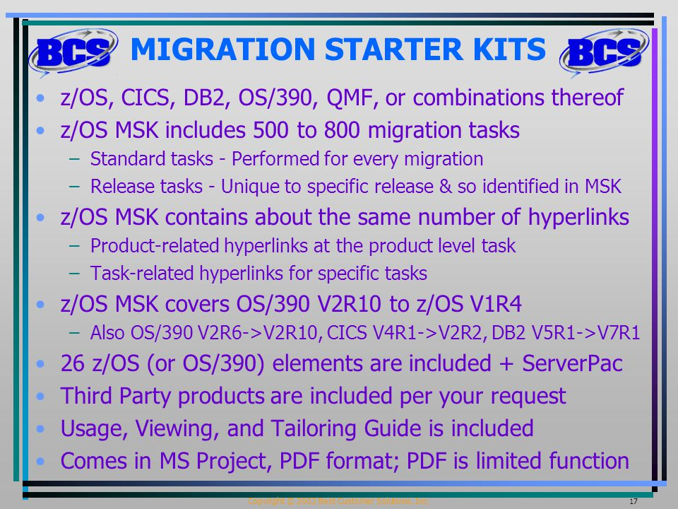 Copyright © 2003 Best Customer Solutions, Inc. 17 MIGRATION STARTER KITS z/OS, CICS, DB2, OS/390, QMF, or combinations thereof z/OS MSK includes 500 t
