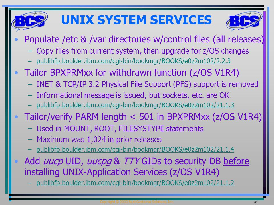 Copyright © 2003 Best Customer Solutions, Inc. 34 UNIX SYSTEM SERVICES Populate /etc & /var directories w/control files (all releases) –Copy files fro