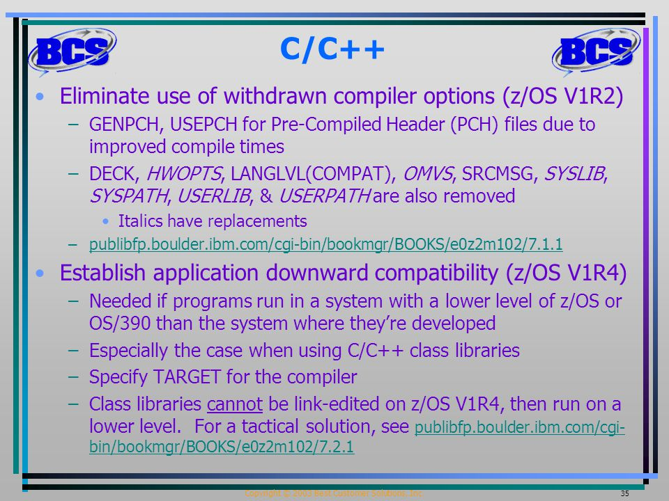 Copyright © 2003 Best Customer Solutions, Inc. 35 C/C++ Eliminate use of withdrawn compiler options (z/OS V1R2) –GENPCH, USEPCH for Pre-Compiled Heade