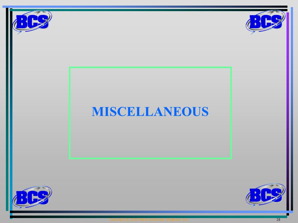 Copyright © 2003 Best Customer Solutions, Inc. 38 MISCELLANEOUS