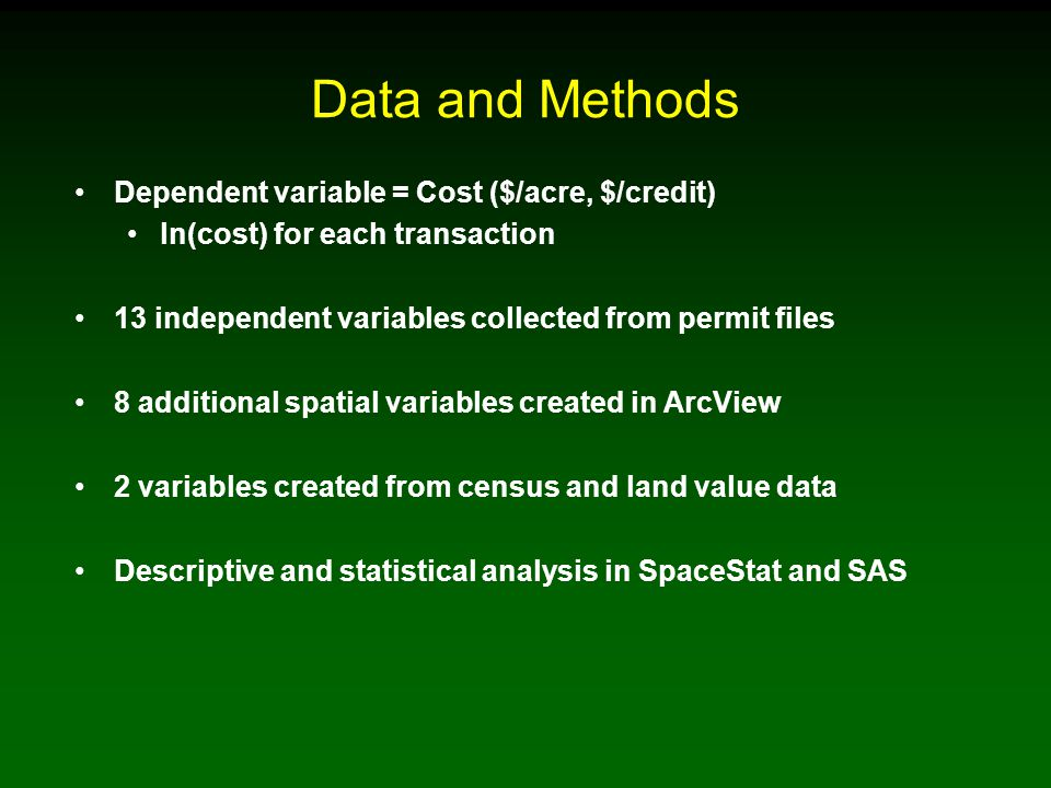 Data and Methods Dependent variable = Cost ($/acre, $/credit) ln(cost) for each transaction 13 independent variables collected from permit files 8 additional spatial variables created in ArcView 2 variables created from census and land value data Descriptive and statistical analysis in SpaceStat and SAS