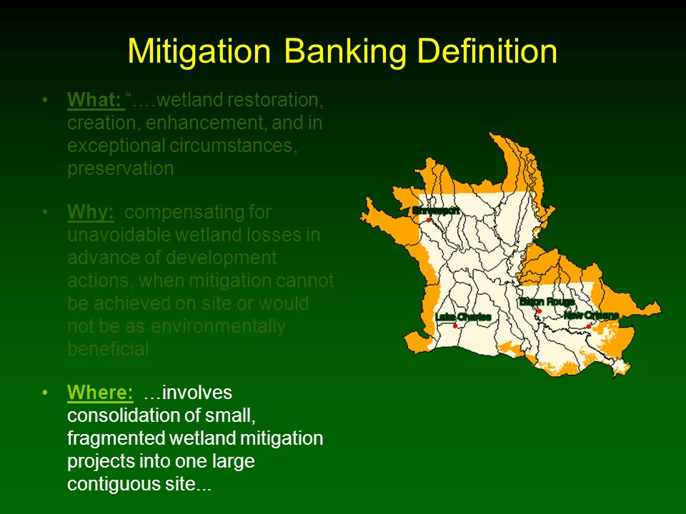 Mitigation Banking Definition What: ….wetland restoration, creation, enhancement, and in exceptional circumstances, preservation Why: compensating for unavoidable wetland losses in advance of development actions, when mitigation cannot be achieved on site or would not be as environmentally beneficial Where: …involves consolidation of small, fragmented wetland mitigation projects into one large contiguous site...