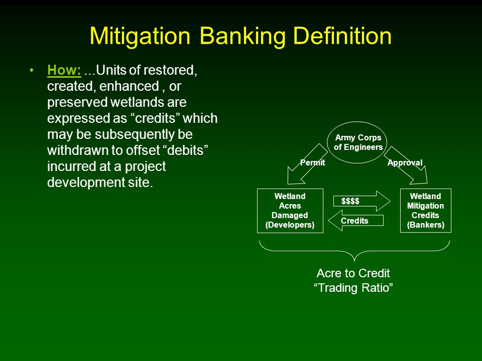Mitigation Banking Definition How:...Units of restored, created, enhanced, or preserved wetlands are expressed as credits which may be subsequently be withdrawn to offset debits incurred at a project development site.