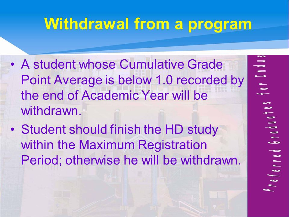 Withdrawal from a program A student whose Cumulative Grade Point Average is below 1.0 recorded by the end of Academic Year will be withdrawn.