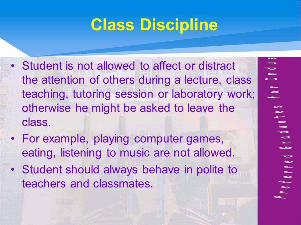 Class Discipline Student is not allowed to affect or distract the attention of others during a lecture, class teaching, tutoring session or laboratory work; otherwise he might be asked to leave the class.