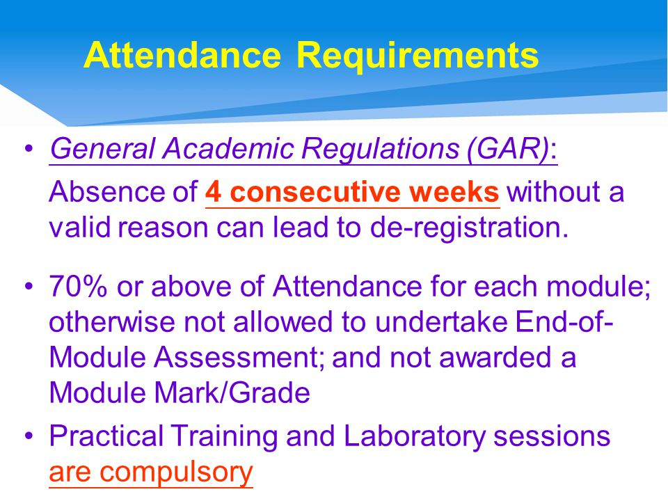 Attendance Requirements General Academic Regulations (GAR): Absence of 4 consecutive weeks without a valid reason can lead to de-registration.