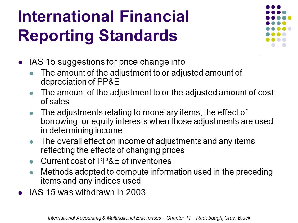 International Accounting & Multinational Enterprises – Chapter 11 – Radebaugh, Gray, Black International Financial Reporting Standards IAS 15 suggestions for price change info The amount of the adjustment to or adjusted amount of depreciation of PP&E The amount of the adjustment to or the adjusted amount of cost of sales The adjustments relating to monetary items, the effect of borrowing, or equity interests when those adjustments are used in determining income The overall effect on income of adjustments and any items reflecting the effects of changing prices Current cost of PP&E of inventories Methods adopted to compute information used in the preceding items and any indices used IAS 15 was withdrawn in 2003