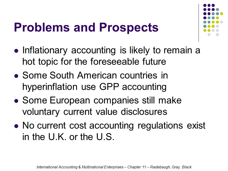 International Accounting & Multinational Enterprises – Chapter 11 – Radebaugh, Gray, Black Problems and Prospects Inflationary accounting is likely to remain a hot topic for the foreseeable future Some South American countries in hyperinflation use GPP accounting Some European companies still make voluntary current value disclosures No current cost accounting regulations exist in the U.K.