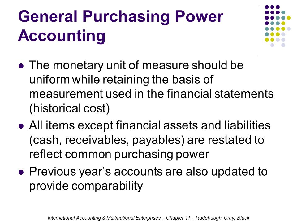 International Accounting & Multinational Enterprises – Chapter 11 – Radebaugh, Gray, Black General Purchasing Power Accounting The monetary unit of measure should be uniform while retaining the basis of measurement used in the financial statements (historical cost) All items except financial assets and liabilities (cash, receivables, payables) are restated to reflect common purchasing power Previous year's accounts are also updated to provide comparability