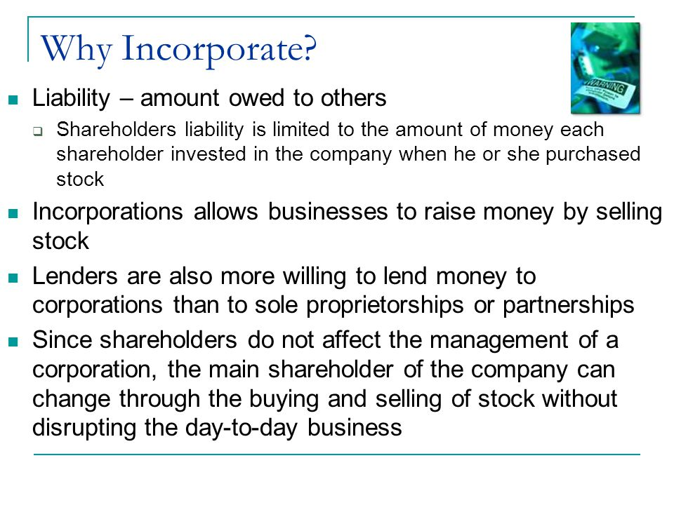 Why Incorporate? Liability – amount owed to others  Shareholders liability is limited to the amount of money each shareholder invested in the company