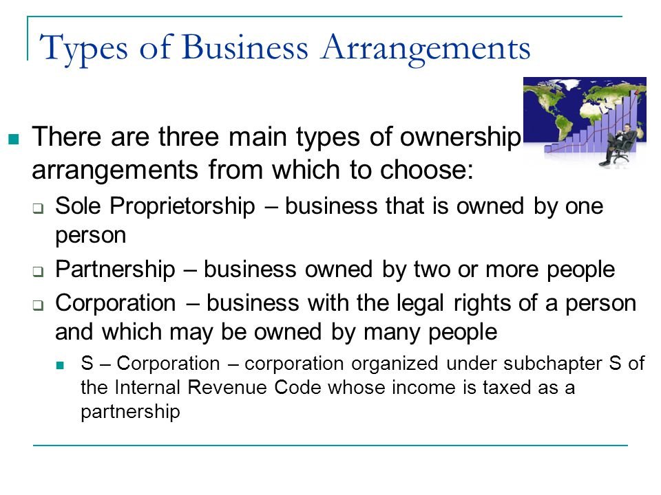 Types of Business Arrangements There are three main types of ownership arrangements from which to choose:  Sole Proprietorship – business that is own