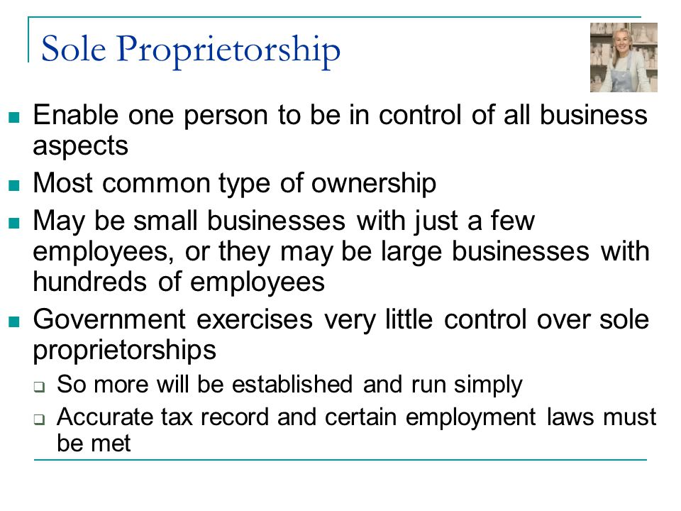 Sole Proprietorship Enable one person to be in control of all business aspects Most common type of ownership May be small businesses with just a few e