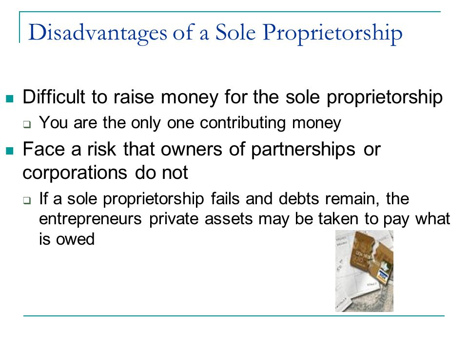 Disadvantages of a Sole Proprietorship Difficult to raise money for the sole proprietorship  You are the only one contributing money Face a risk that