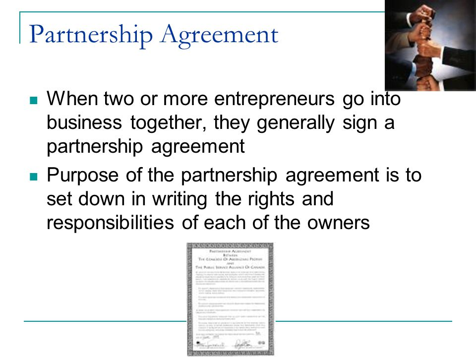 Partnership Agreement When two or more entrepreneurs go into business together, they generally sign a partnership agreement Purpose of the partnership