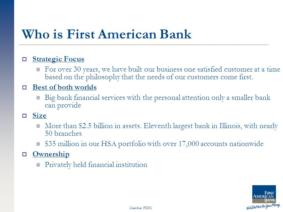 Member FDIC Who is First American Bank  Strategic Focus For over 30 years, we have built our business one satisfied customer at a time based on the philosophy that the needs of our customers come first.