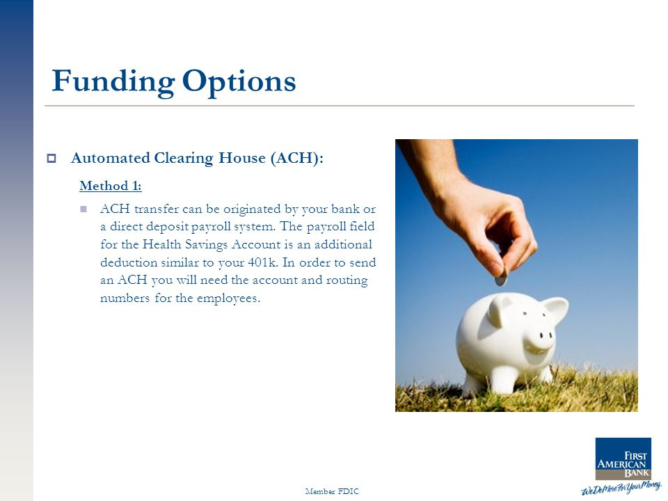 Member FDIC Funding Options  Automated Clearing House (ACH): Method 1: ACH transfer can be originated by your bank or a direct deposit payroll system.