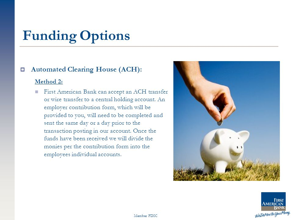 Member FDIC Funding Options  Automated Clearing House (ACH): Method 2: First American Bank can accept an ACH transfer or wire transfer to a central holding account.