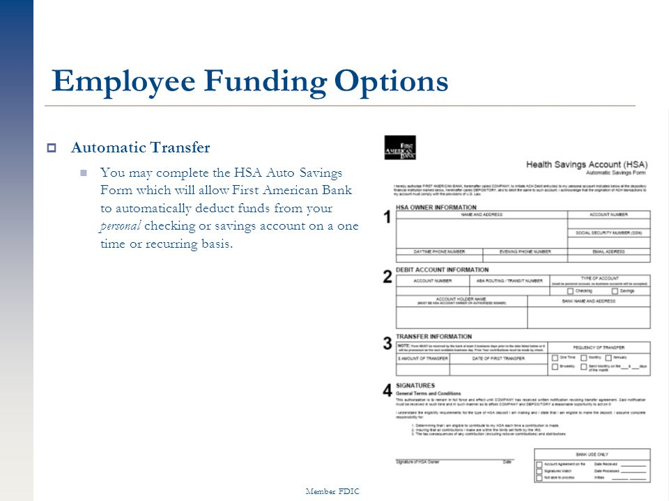 Member FDIC Employee Funding Options  Automatic Transfer You may complete the HSA Auto Savings Form which will allow First American Bank to automatically deduct funds from your personal checking or savings account on a one time or recurring basis.