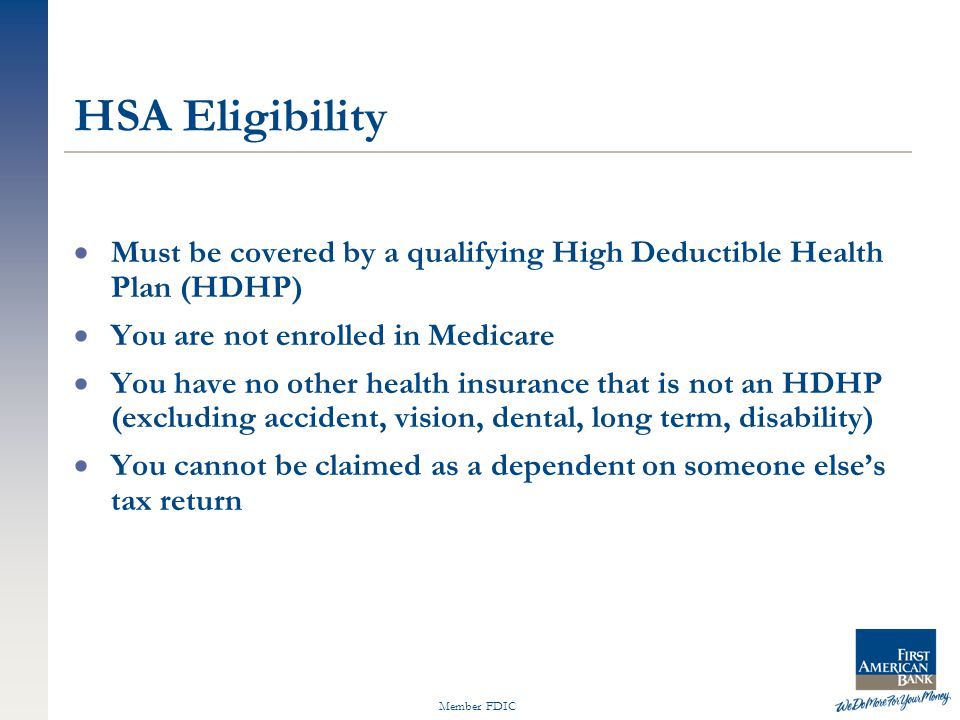Member FDIC  Must be covered by a qualifying High Deductible Health Plan (HDHP)  You are not enrolled in Medicare  You have no other health insurance that is not an HDHP (excluding accident, vision, dental, long term, disability)  You cannot be claimed as a dependent on someone else's tax return HSA Eligibility