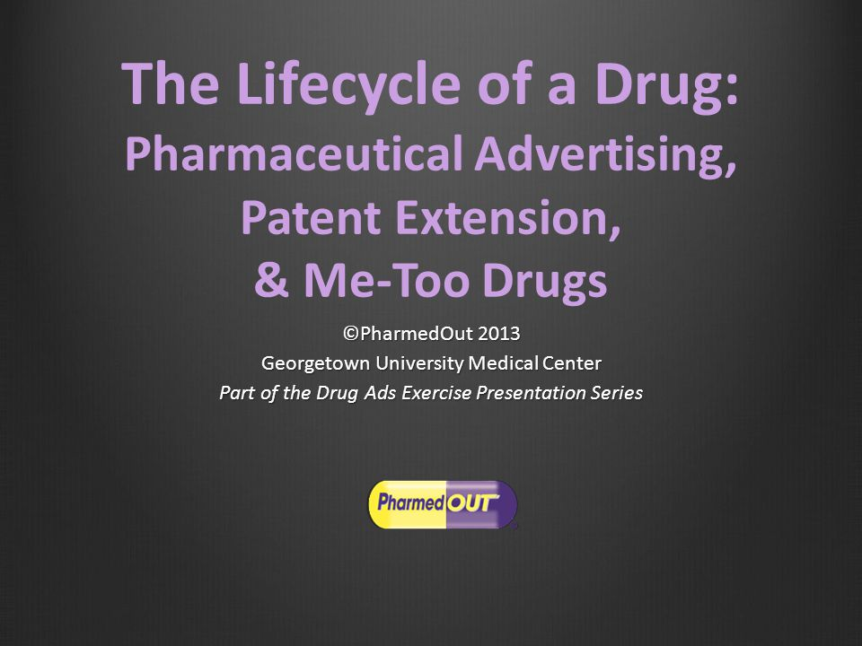 The Lifecycle of a Drug: Pharmaceutical Advertising, Patent Extension, & Me-Too Drugs ©PharmedOut 2013 Georgetown University Medical Center Part of the Drug Ads Exercise Presentation Series