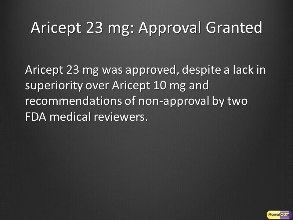 Aricept 23 mg: Approval Granted Aricept 23 mg was approved, despite a lack in superiority over Aricept 10 mg and recommendations of non-approval by tw