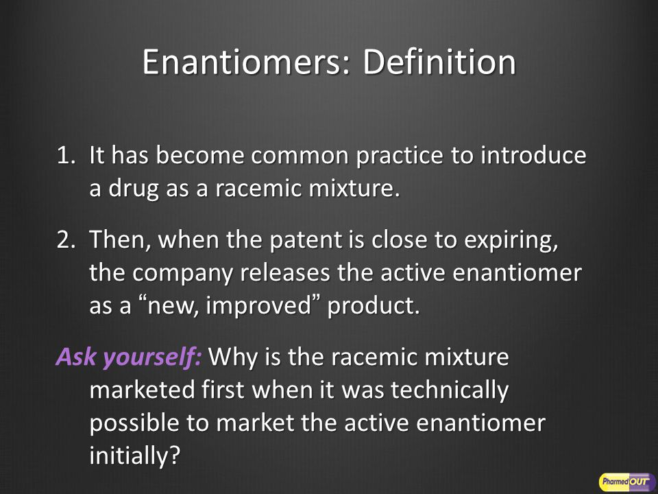 Enantiomers: Definition 1.It has become common practice to introduce a drug as a racemic mixture.