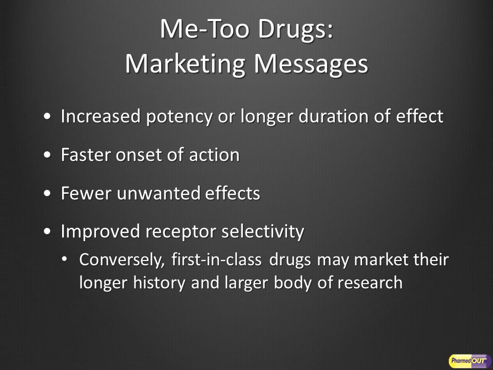 Me-Too Drugs: Marketing Messages Increased potency or longer duration of effectIncreased potency or longer duration of effect Faster onset of actionFaster onset of action Fewer unwanted effectsFewer unwanted effects Improved receptor selectivityImproved receptor selectivity Conversely, first-in-class drugs may market their longer history and larger body of research Conversely, first-in-class drugs may market their longer history and larger body of research