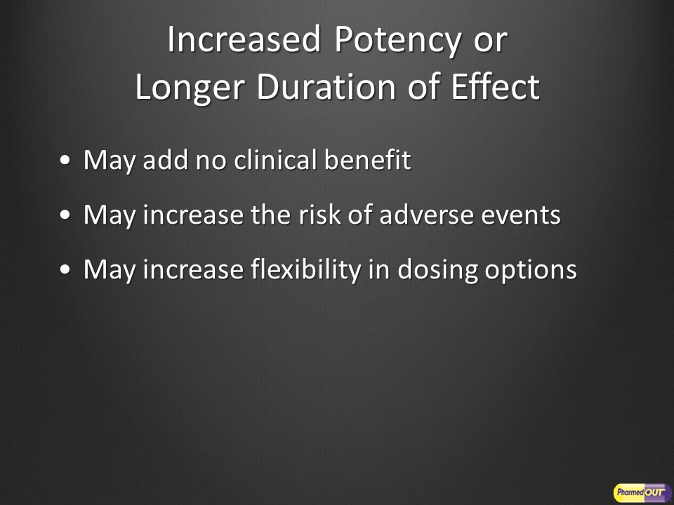 Increased Potency or Longer Duration of Effect May add no clinical benefitMay add no clinical benefit May increase the risk of adverse eventsMay incre