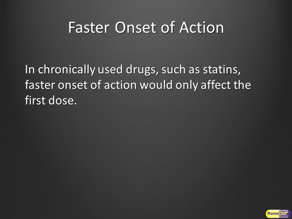 Faster Onset of Action In chronically used drugs, such as statins, faster onset of action would only affect the first dose.