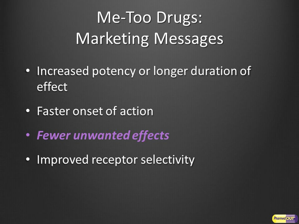 Me-Too Drugs: Marketing Messages Increased potency or longer duration of effect Increased potency or longer duration of effect Faster onset of action