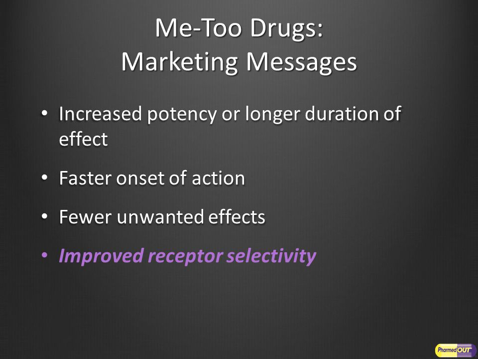 Me-Too Drugs: Marketing Messages Increased potency or longer duration of effect Increased potency or longer duration of effect Faster onset of action Faster onset of action Fewer unwanted effects Fewer unwanted effects Improved receptor selectivity