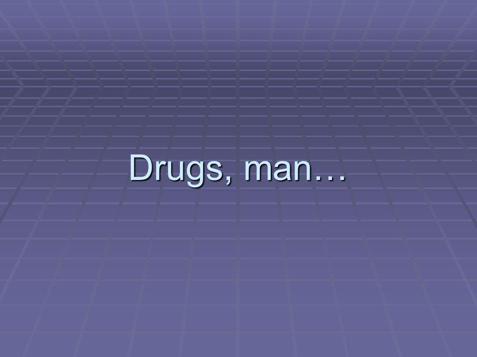 Drugs, man…
