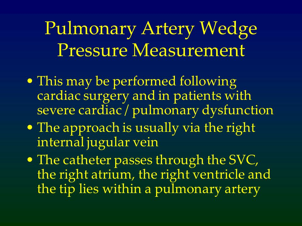 Pulmonary Artery Wedge Pressure Measurement This may be performed following cardiac surgery and in patients with severe cardiac / pulmonary dysfunction The approach is usually via the right internal jugular vein The catheter passes through the SVC, the right atrium, the right ventricle and the tip lies within a pulmonary artery