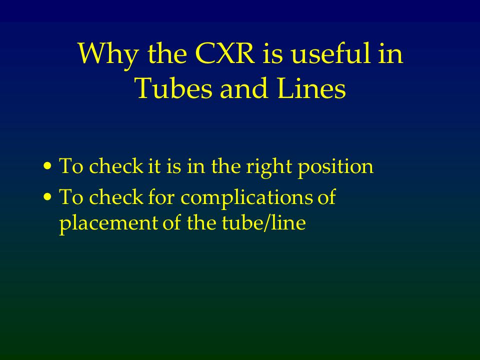 Why the CXR is useful in Tubes and Lines To check it is in the right position To check for complications of placement of the tube/line