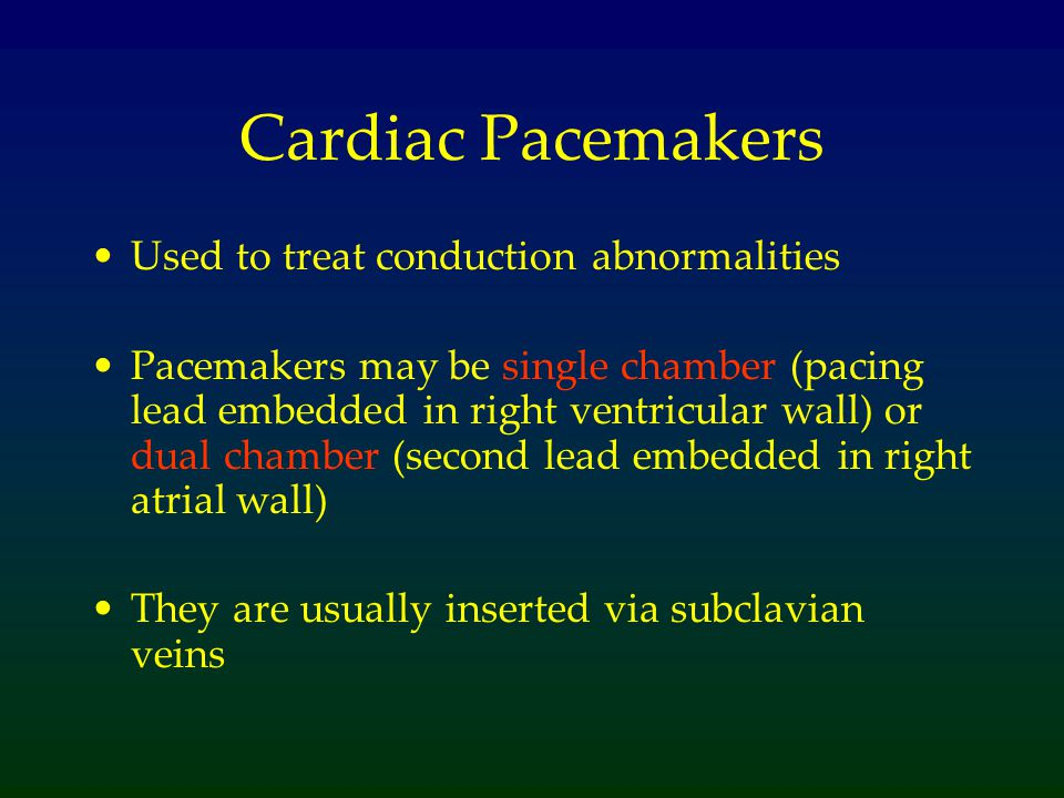 Cardiac Pacemakers Used to treat conduction abnormalities Pacemakers may be single chamber (pacing lead embedded in right ventricular wall) or dual chamber (second lead embedded in right atrial wall) They are usually inserted via subclavian veins