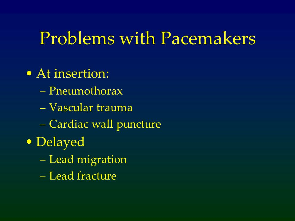 Problems with Pacemakers At insertion: –Pneumothorax –Vascular trauma –Cardiac wall puncture Delayed –Lead migration –Lead fracture