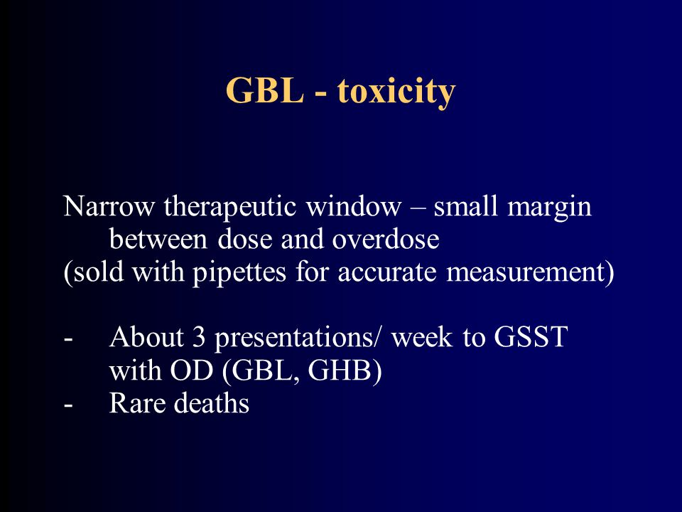 GBL - toxicity Narrow therapeutic window – small margin between dose and overdose (sold with pipettes for accurate measurement) -About 3 presentations