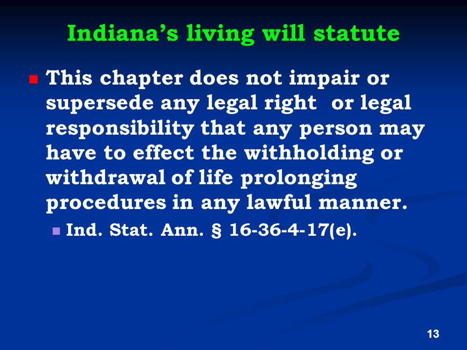 Indiana's living will statute This chapter does not impair or supersede any legal right or legal responsibility that any person may have to effect the withholding or withdrawal of life prolonging procedures in any lawful manner.
