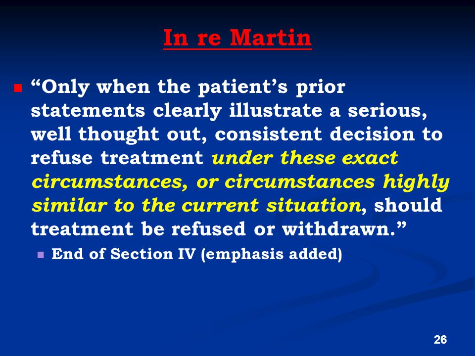 In re Martin Only when the patient's prior statements clearly illustrate a serious, well thought out, consistent decision to refuse treatment under these exact circumstances, or circumstances highly similar to the current situation, should treatment be refused or withdrawn. End of Section IV (emphasis added) 26