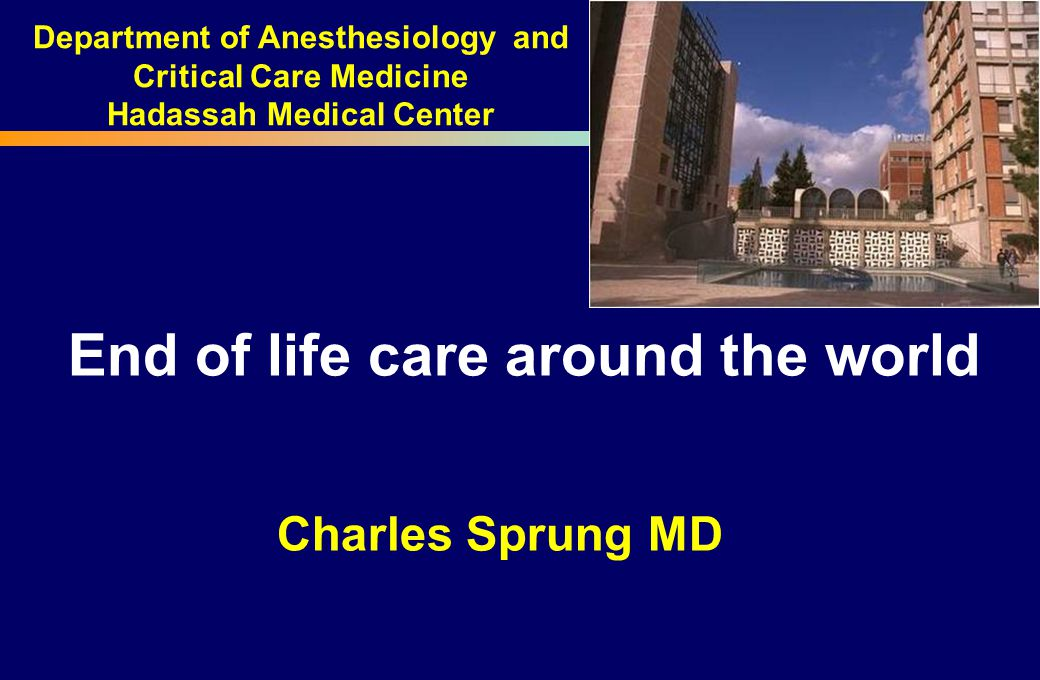 End of life care around the world Charles Sprung MD Department of Anesthesiology and Critical Care Medicine Hadassah Medical Center
