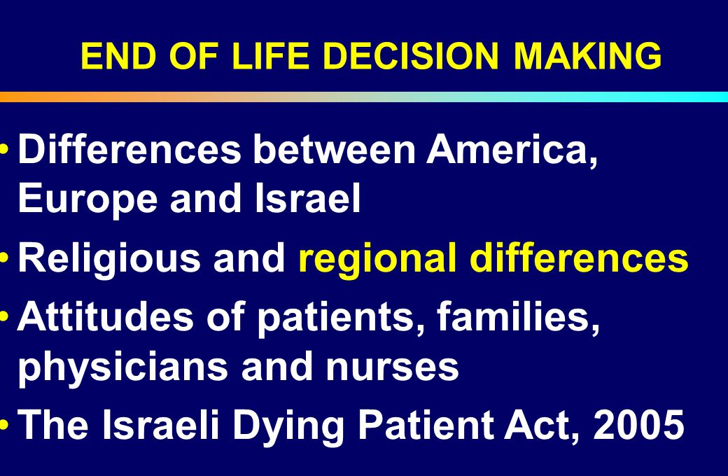Differences between America, Europe and Israel Religious and regional differences Attitudes of patients, families, physicians and nurses The Israeli D