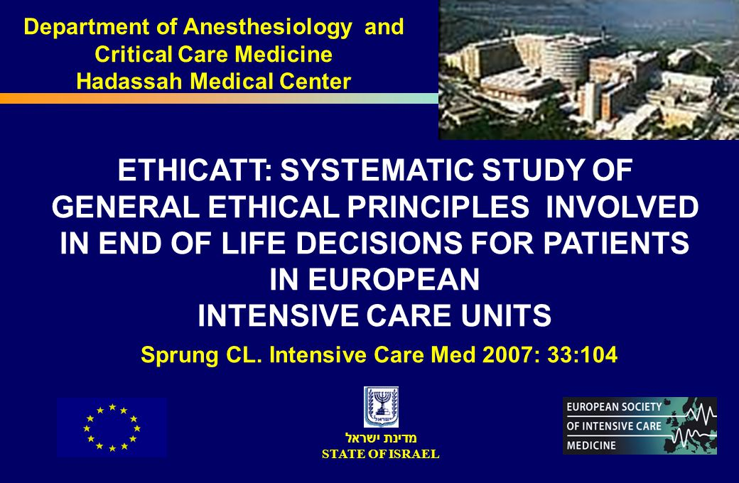 ETHICATT: SYSTEMATIC STUDY OF GENERAL ETHICAL PRINCIPLES INVOLVED IN END OF LIFE DECISIONS FOR PATIENTS IN EUROPEAN INTENSIVE CARE UNITS Sprung CL. In
