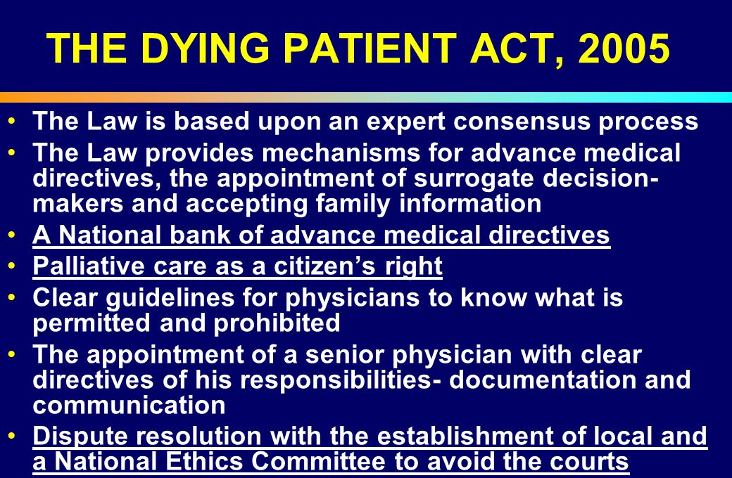 THE DYING PATIENT ACT, 2005 The Law is based upon an expert consensus process The Law provides mechanisms for advance medical directives, the appointm