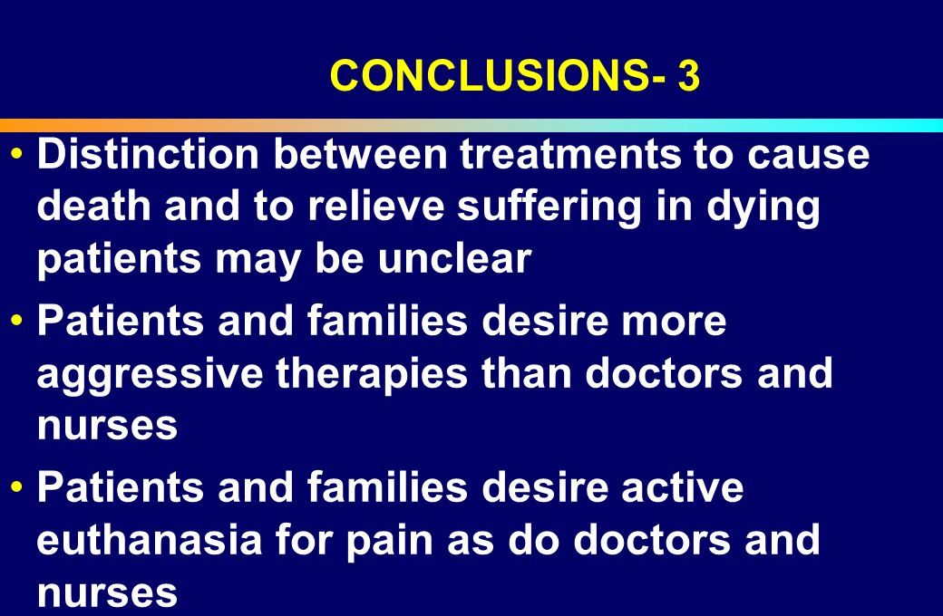 Distinction between treatments to cause death and to relieve suffering in dying patients may be unclear Patients and families desire more aggressive t