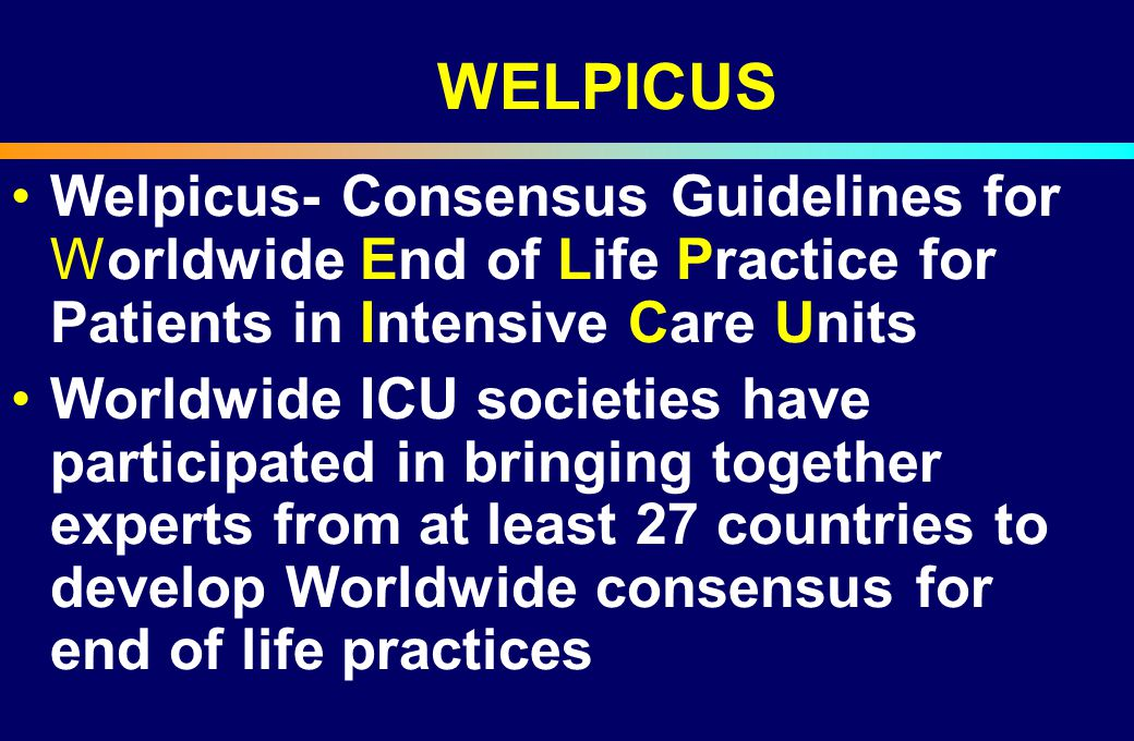 WELPICUS Welpicus- Consensus Guidelines for Worldwide End of Life Practice for Patients in Intensive Care Units Worldwide ICU societies have participa