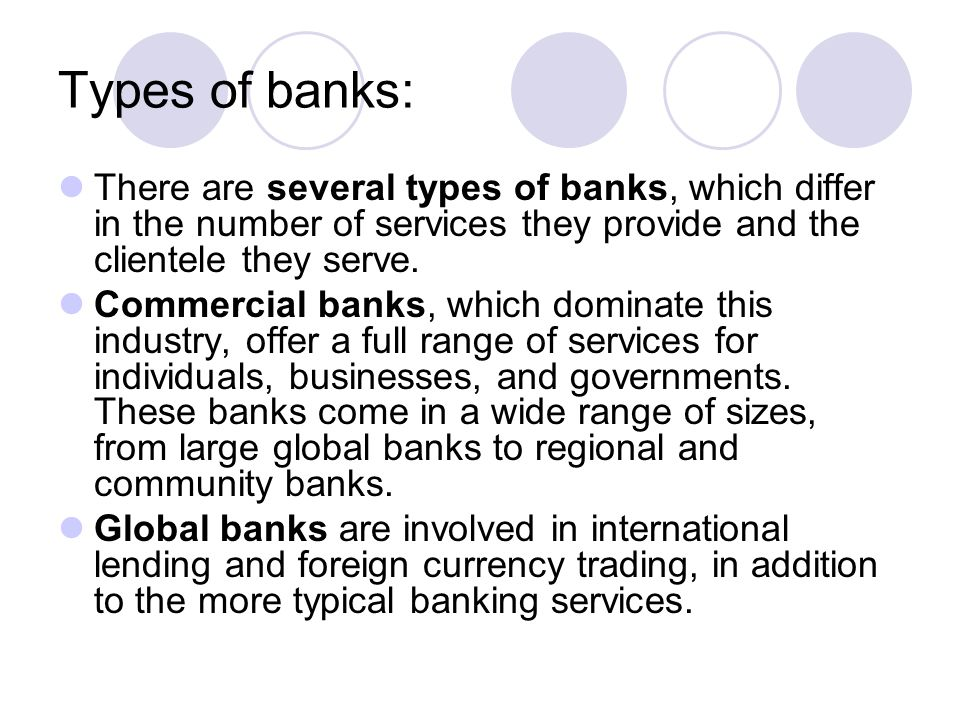 Types of banks: There are several types of banks, which differ in the number of services they provide and the clientele they serve. Commercial banks,